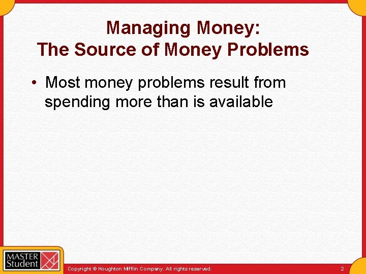 Managing Money: The Source of Money Problems • Most money problems result from spending