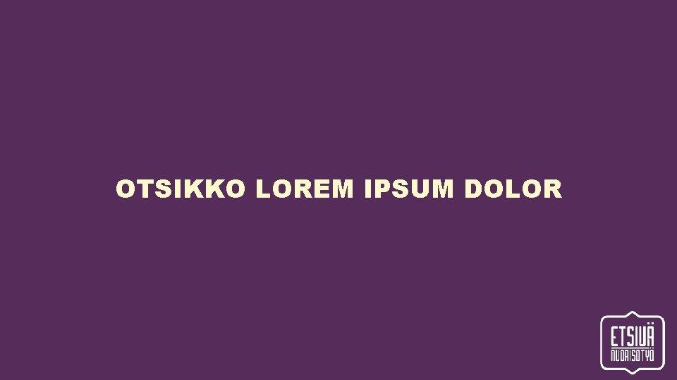 OTSIKKO LOREM IPSUM DOLOR