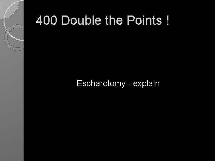 400 Double the Points ! Escharotomy - explain