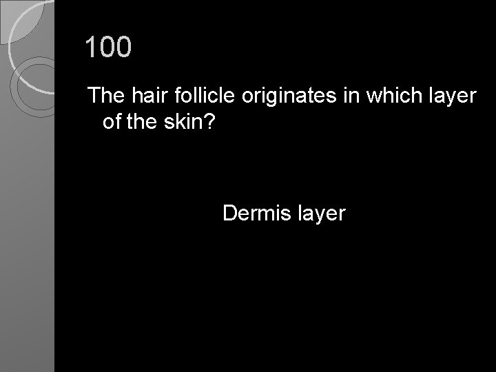100 The hair follicle originates in which layer of the skin? Dermis layer