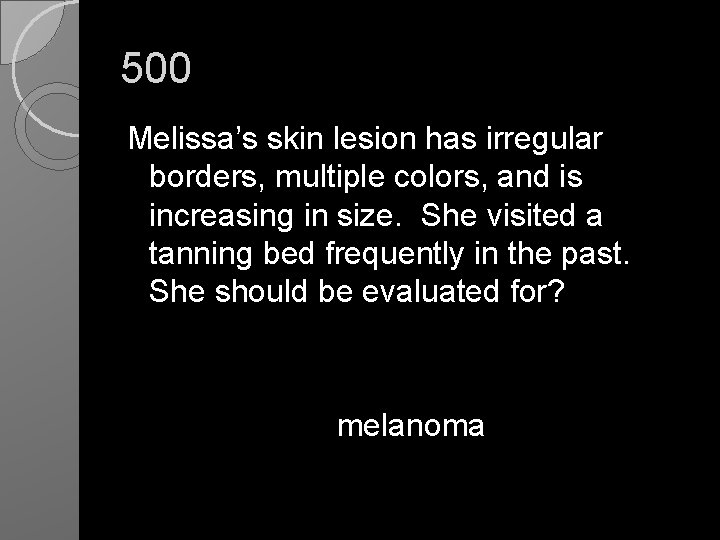 500 Melissa's skin lesion has irregular borders, multiple colors, and is increasing in size.