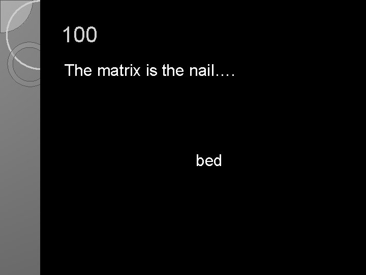 100 The matrix is the nail…. bed