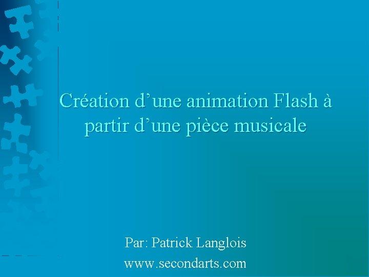 Création d'une animation Flash à partir d'une pièce musicale Par: Patrick Langlois www. secondarts.