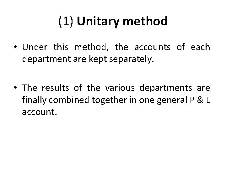 (1) Unitary method • Under this method, the accounts of each department are kept