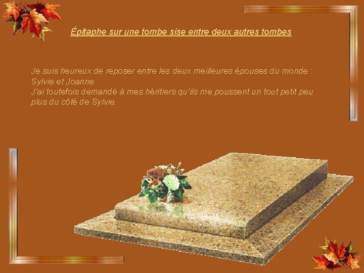 Épitaphe sur une tombe sise entre deux autres tombes Je suis heureux de reposer