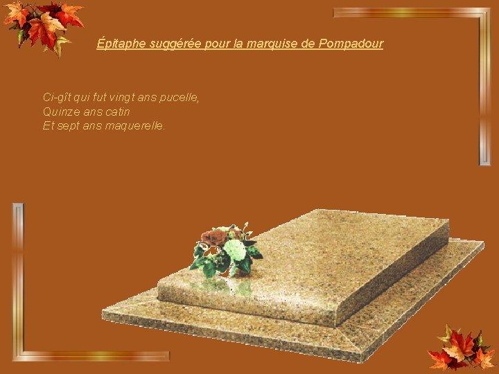 Épitaphe suggérée pour la marquise de Pompadour Ci-gît qui fut vingt ans pucelle, Quinze