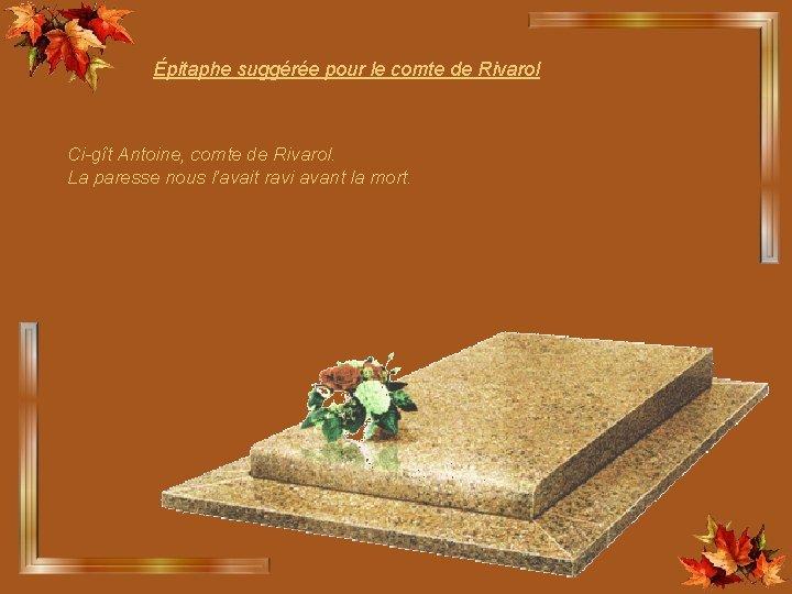 Épitaphe suggérée pour le comte de Rivarol Ci-gît Antoine, comte de Rivarol. La paresse