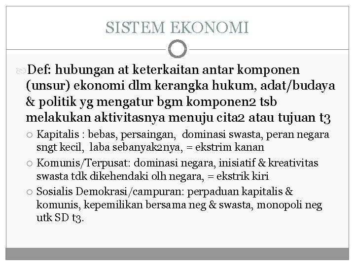 SISTEM EKONOMI Def: hubungan at keterkaitan antar komponen (unsur) ekonomi dlm kerangka hukum, adat/budaya