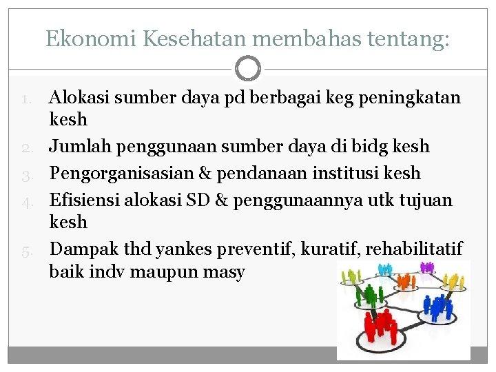 Ekonomi Kesehatan membahas tentang: 1. 2. 3. 4. 5. Alokasi sumber daya pd berbagai