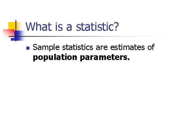 What is a statistic? n Sample statistics are estimates of population parameters.