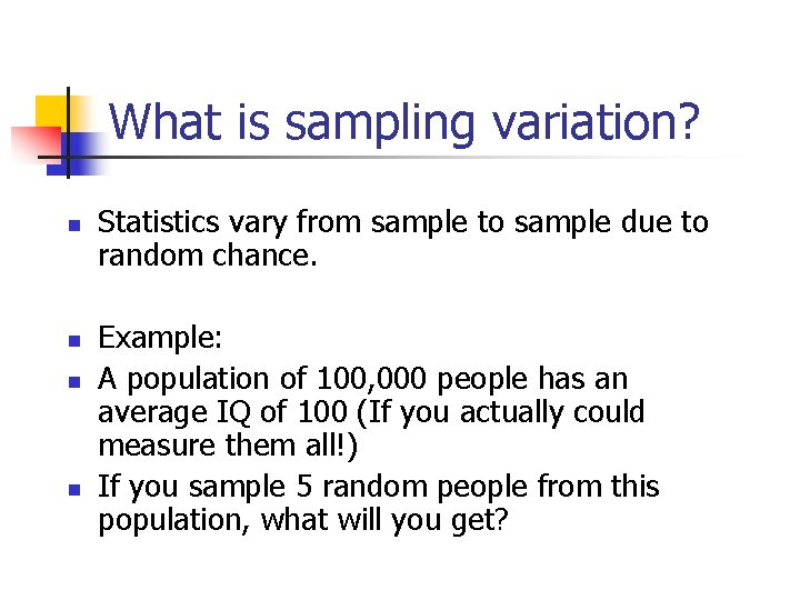 What is sampling variation? n n Statistics vary from sample to sample due to