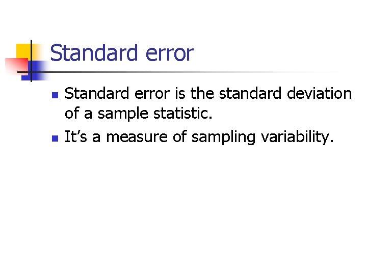 Standard error n n Standard error is the standard deviation of a sample statistic.