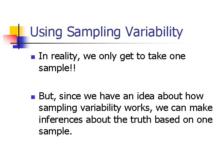 Using Sampling Variability n n In reality, we only get to take one sample!!