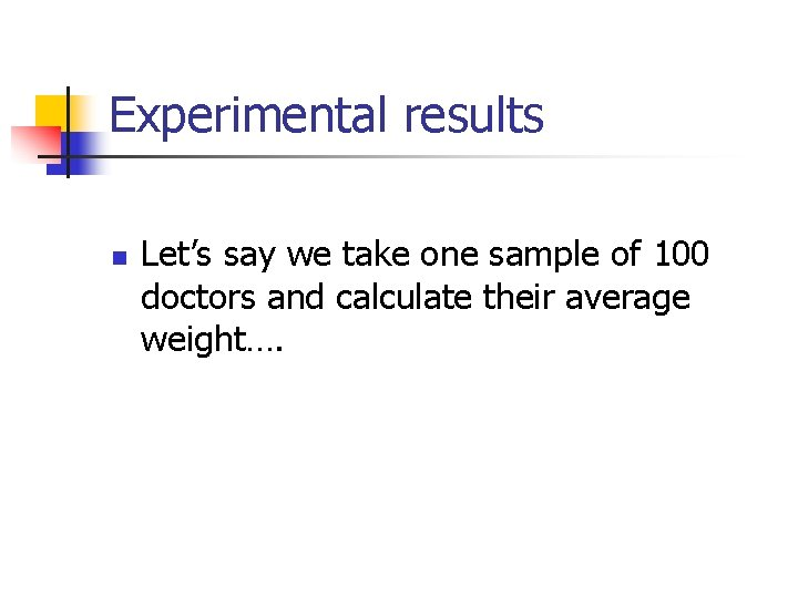 Experimental results n Let's say we take one sample of 100 doctors and calculate