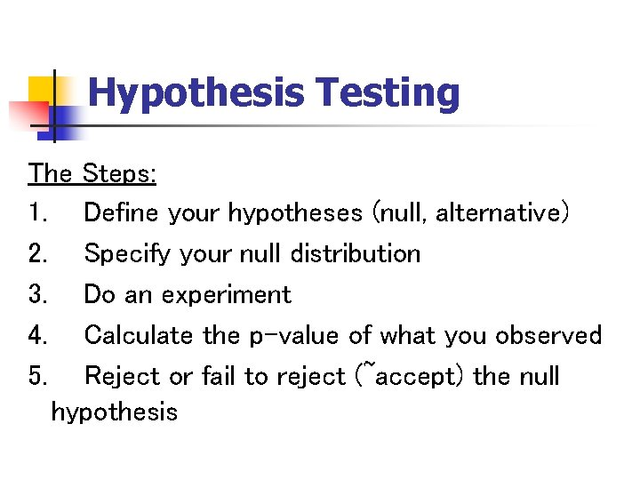 Hypothesis Testing The Steps: 1. Define your hypotheses (null, alternative) 2. Specify your null