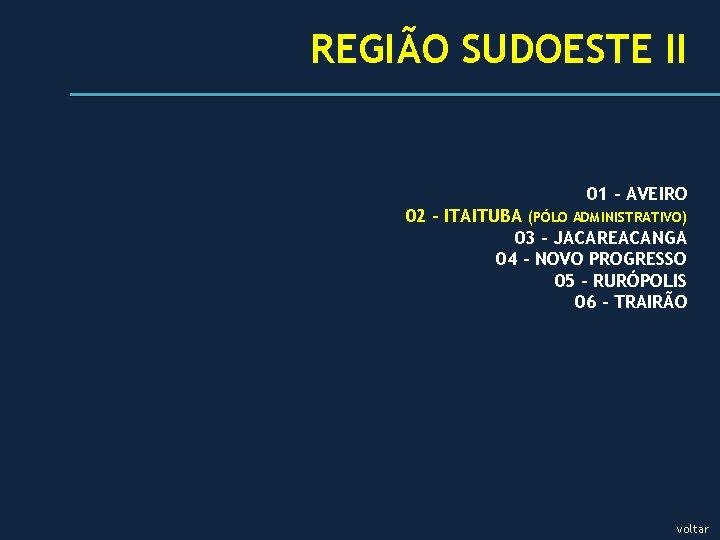 REGIÃO SUDOESTE II 01 - AVEIRO 02 - ITAITUBA (PÓLO ADMINISTRATIVO) 03 – JACAREACANGA