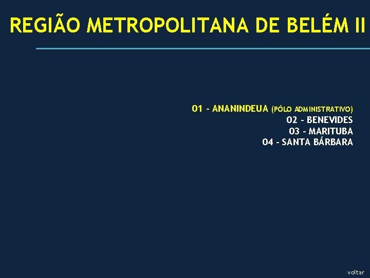REGIÃO METROPOLITANA DE BELÉM II 01 - ANANINDEUA (PÓLO ADMINISTRATIVO) 02 - BENEVIDES 03