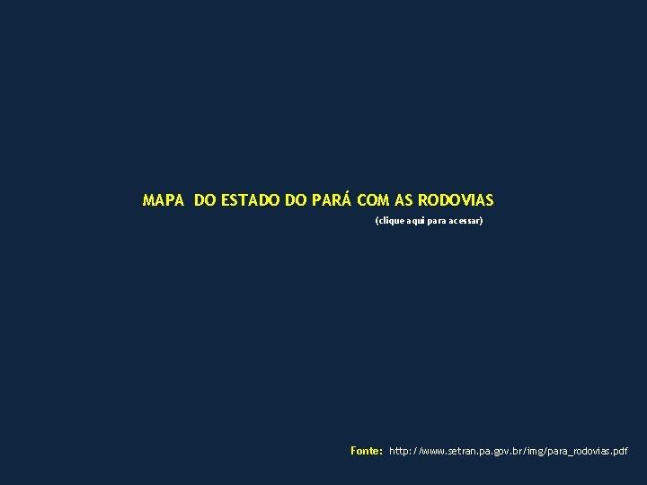 MAPA DO ESTADO DO PARÁ COM AS RODOVIAS (clique aqui para acessar) Fonte: http: