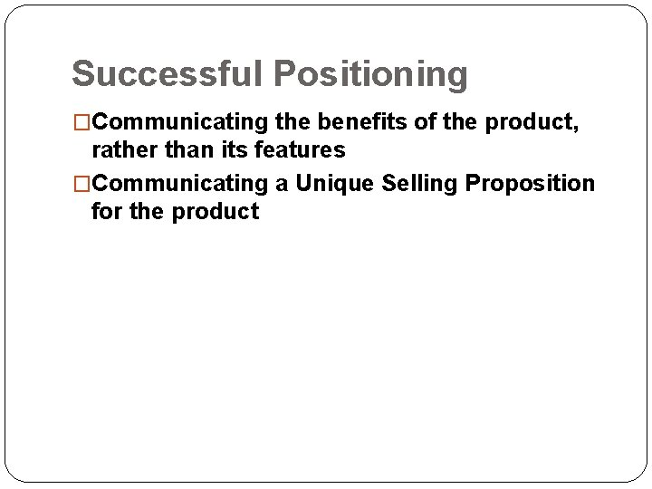 Successful Positioning �Communicating the benefits of the product, rather than its features �Communicating a