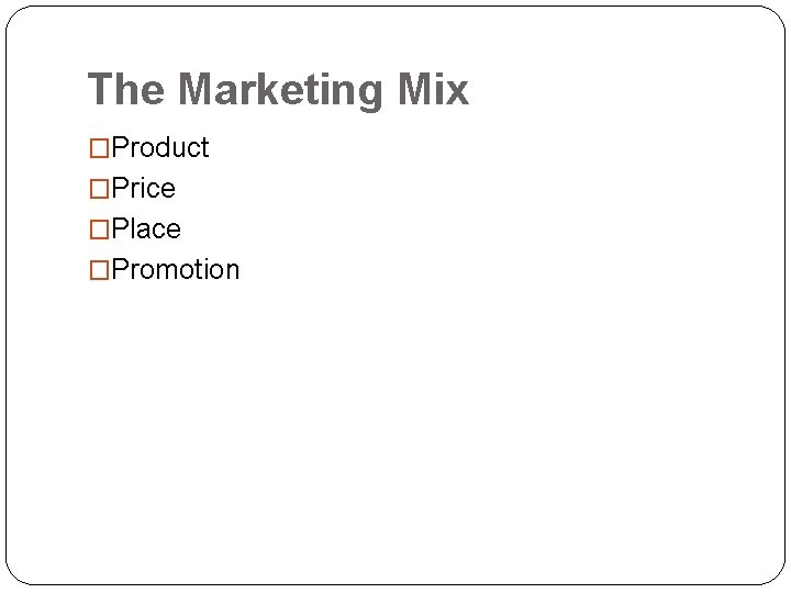 The Marketing Mix �Product �Price �Place �Promotion