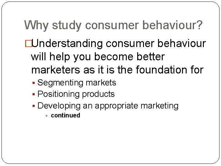 Why study consumer behaviour? �Understanding consumer behaviour will help you become better marketers as