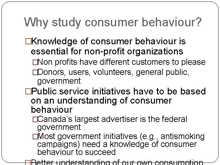 Why study consumer behaviour? �Knowledge of consumer behaviour is essential for non-profit organizations �Non