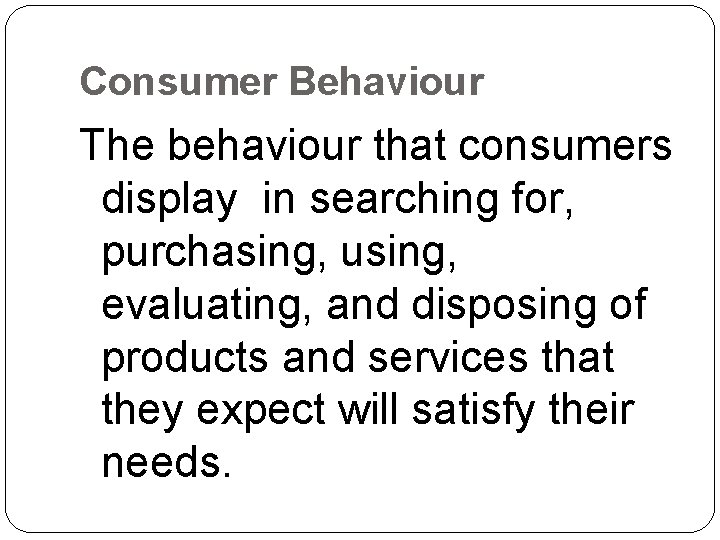 Consumer Behaviour The behaviour that consumers display in searching for, purchasing, using, evaluating, and