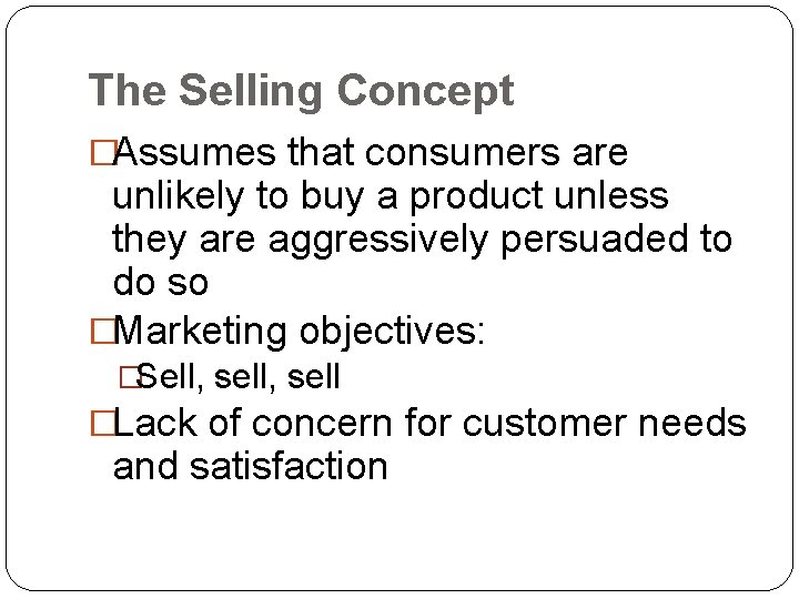 The Selling Concept �Assumes that consumers are unlikely to buy a product unless they