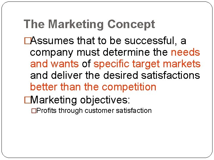 The Marketing Concept �Assumes that to be successful, a company must determine the needs