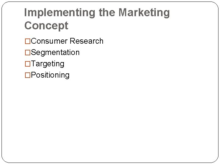 Implementing the Marketing Concept �Consumer Research �Segmentation �Targeting �Positioning