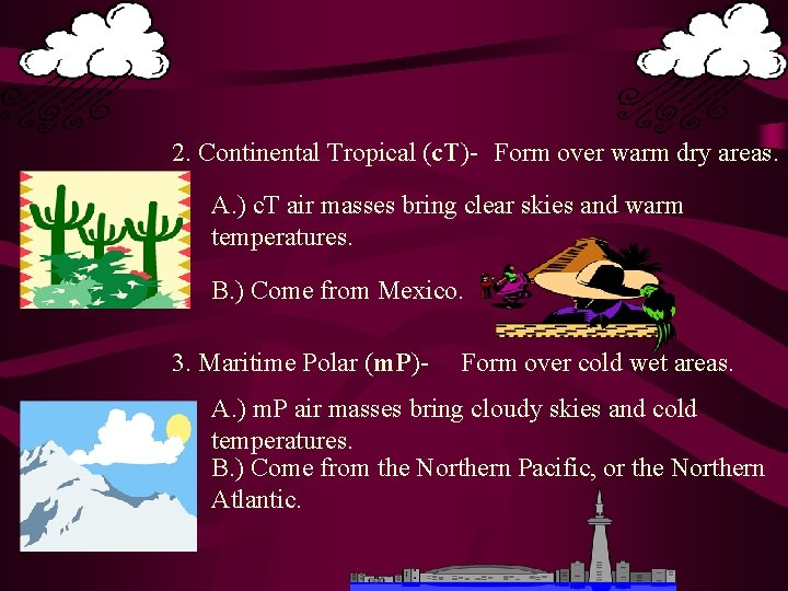 2. Continental Tropical (c. T)- Form over warm dry areas. A. ) c. T