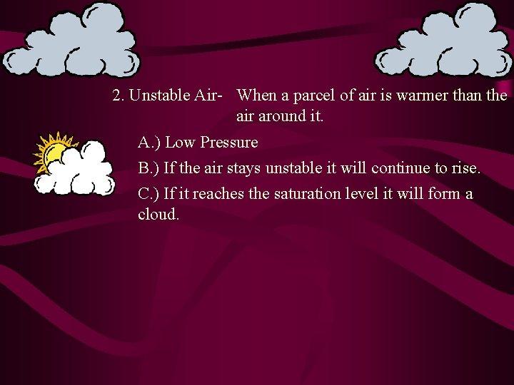 2. Unstable Air- When a parcel of air is warmer than the air around