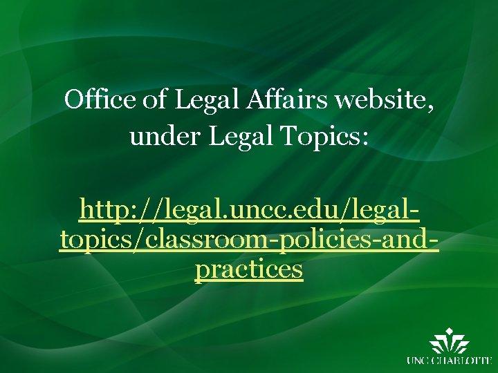 Office of Legal Affairs website, under Legal Topics: http: //legal. uncc. edu/legaltopics/classroom-policies-andpractices