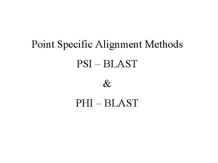Point Specific Alignment Methods PSI – BLAST & PHI – BLAST