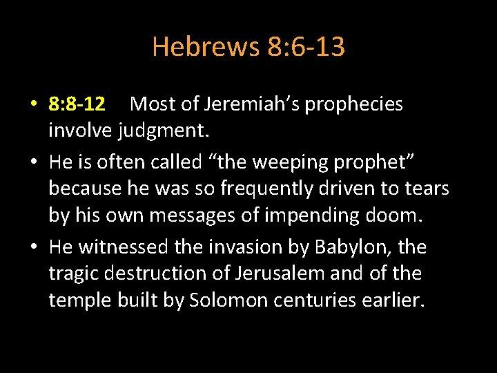 Hebrews 8: 6 -13 • 8: 8 -12 Most of Jeremiah's prophecies involve judgment.