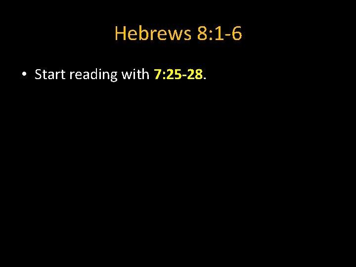 Hebrews 8: 1 -6 • Start reading with 7: 25 -28.