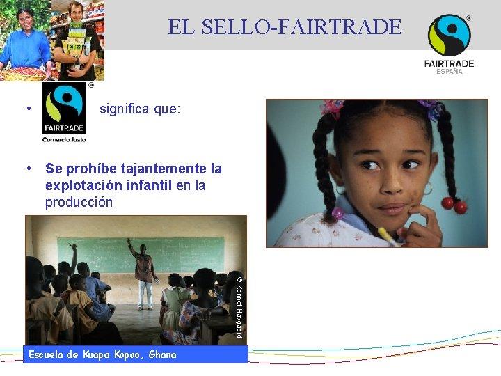 EL SELLO-FAIRTRADE • significa que: • Se prohíbe tajantemente la explotación infantil en la