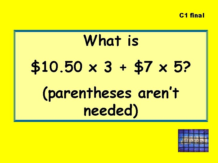 C 1 final What is $10. 50 x 3 + $7 x 5? (parentheses