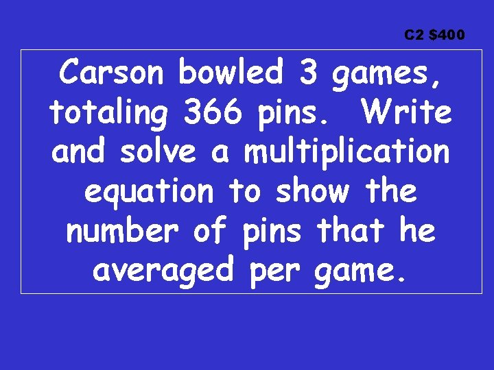 C 2 $400 Carson bowled 3 games, totaling 366 pins. Write and solve a