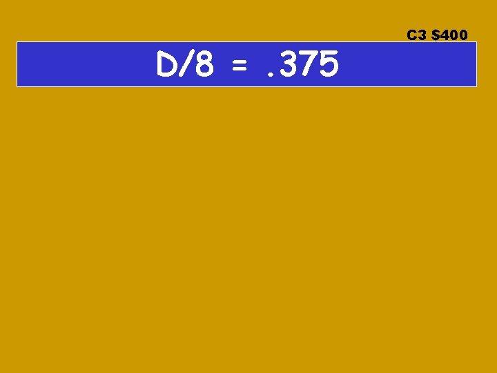 D/8 =. 375 C 3 $400