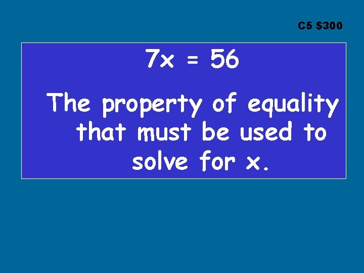 C 5 $300 7 x = 56 The property of equality that must be