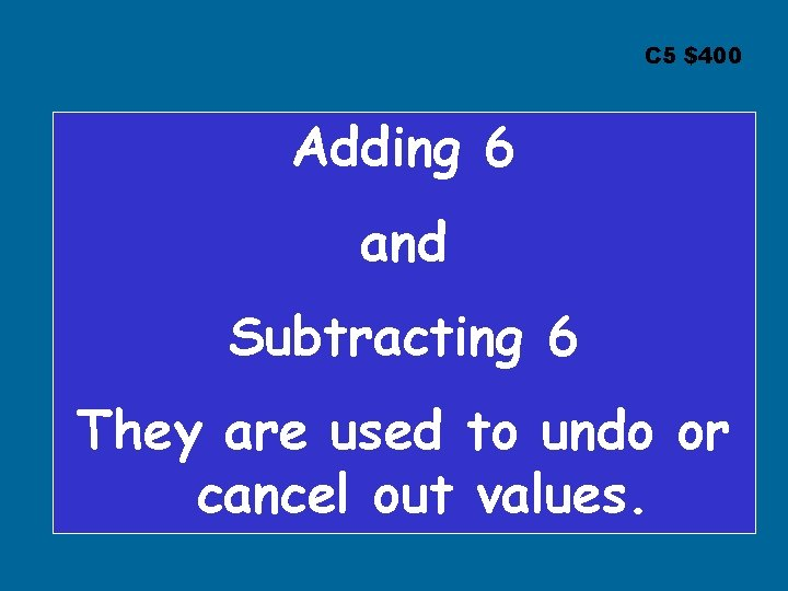 C 5 $400 Adding 6 and Subtracting 6 They are used to undo or