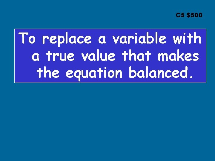 C 5 $500 To replace a variable with a true value that makes the