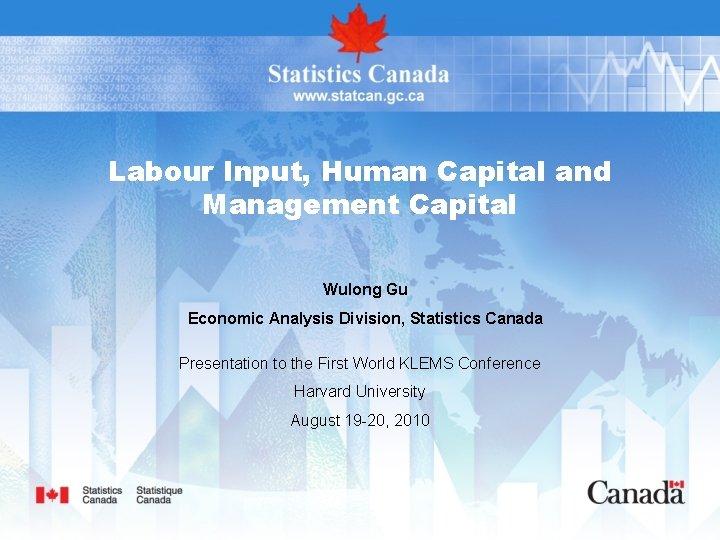 Labour Input, Human Capital and Management Capital Wulong Gu Economic Analysis Division, Statistics Canada