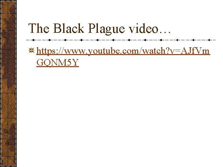 The Black Plague video… https: //www. youtube. com/watch? v=AJf. Vm GQNM 5 Y