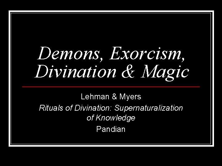 Demons, Exorcism, Divination & Magic Lehman & Myers Rituals of Divination: Supernaturalization of Knowledge
