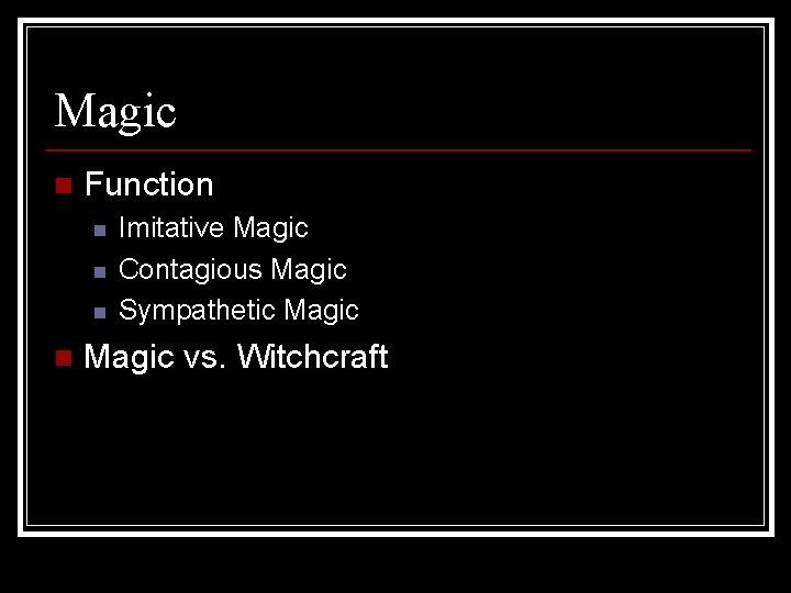 Magic n Function n n Imitative Magic Contagious Magic Sympathetic Magic vs. Witchcraft