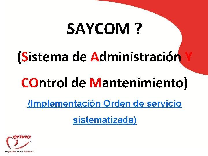 SAYCOM ? (Sistema de Administración Y COntrol de Mantenimiento) (Implementación Orden de servicio sistematizada)