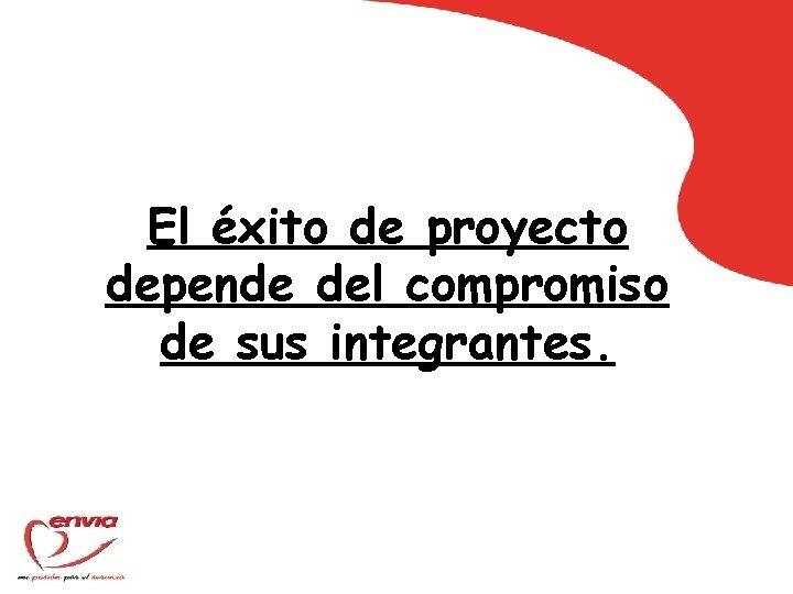 El éxito de proyecto depende del compromiso de sus integrantes.