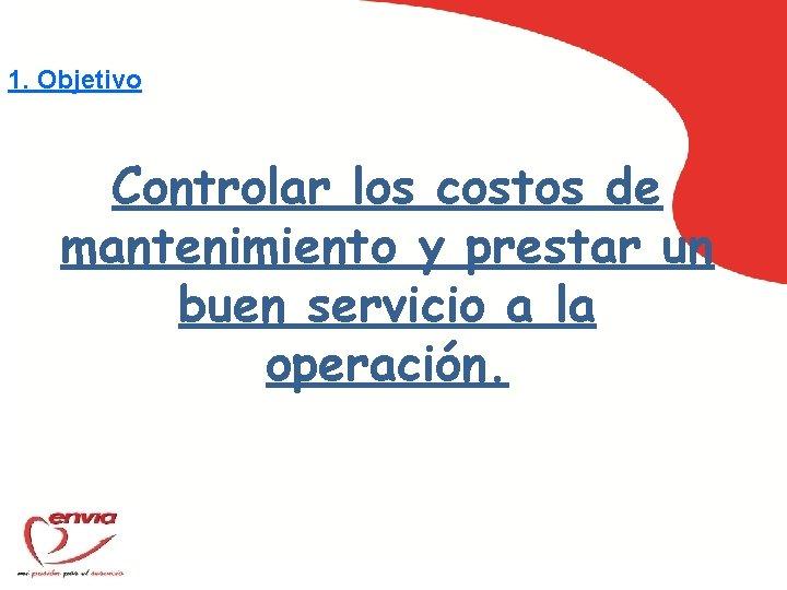 1. Objetivo Controlar los costos de mantenimiento y prestar un buen servicio a la